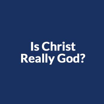 Is Christ Really God?